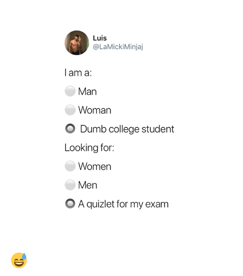 College, Dumb, and Quizlet: Luis  @LaMickiMinjaj  l am a:  Man  Woman  O Dumb college student  Looking for:  Women  Men  OA quizlet for my exanm 😅