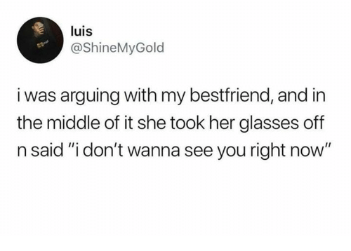 "Memes, Glasses, and The Middle: luis  @ShineMyGold  i was arguing with my bestfriend, and in  the middle of it she took her glasses off  n said ""i don't wanna see you right now"""