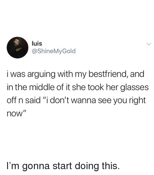 "Funny, Glasses, and The Middle: luis  @ShineMyGold  i was arguing with my bestfriend, and  in the middle of it she took her glasses  off n said ""i don't wanna see you right  now"" I'm gonna start doing this."