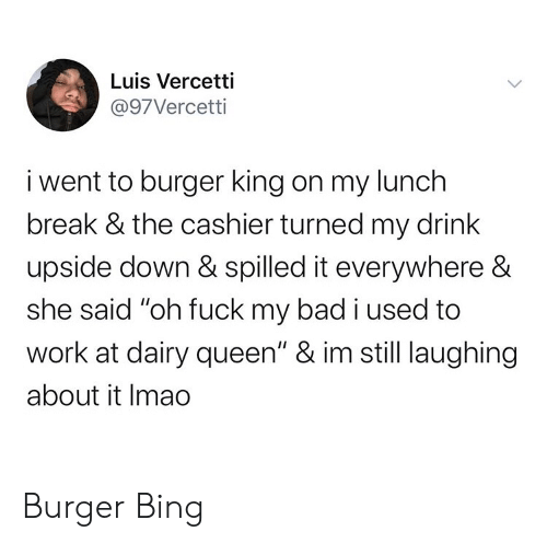 "Bad, Burger King, and Queen: Luis Vercetti  @97Vercetti  i went to burger king on my lunch  break & the cashier turned my drink  upside down & spilled it everywhere &  she said ""oh fuck my bad i used to  work at dairy queen"" & im still laughing  about it Imao Burger Bing"