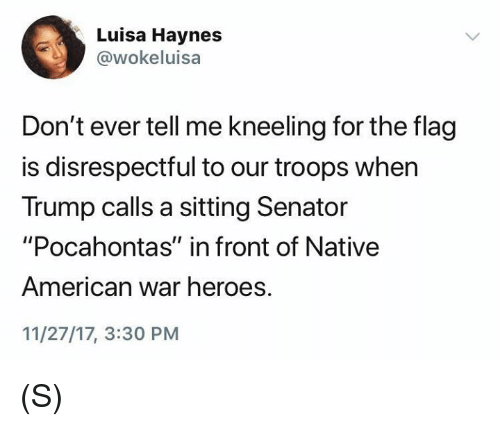 "Pocahontas: Luisa Haynes  @wokeluisa  Don't ever tell me kneeling for the flag  is disrespectful to our troops when  Trump calls a sitting Senator  ""Pocahontas"" in front of Native  American war heroes.  11/27/17, 3:30 PM (S)"
