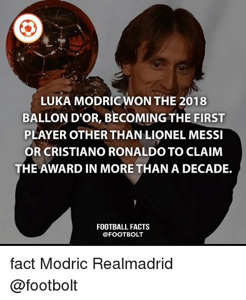 Ballon: LUKA MODRICWON THE 2018  BALLON D'OR, BECOMING THE FIRST  PLAYER OTHER THAN LIONEL MESSI  OR CRISTIANO RONALDO TO CLAIM  THE AWARD IN MORE THAN A DECADE.  FOOTBALL FACTS  @FOOTBOLT fact Modric Realmadrid @footbolt