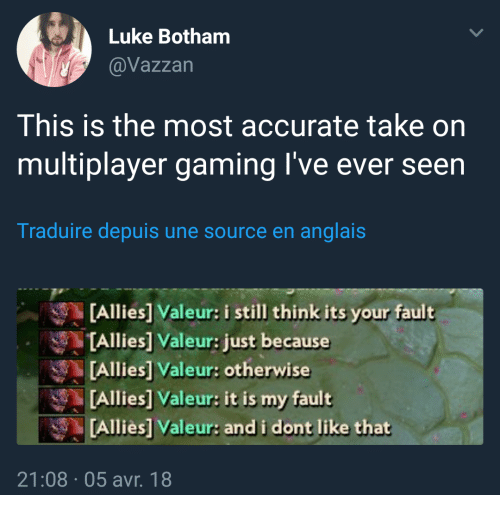 Its Your Fault: Luke Botham  @Vazzan  This is the most accurate take on  multiplayer gaming I've ever seen  Traduire depuis une source en anglais  [Allies] Valeur: i still think its your fault  TAllies] Valeur: just because  [Allies] Valeur: otherwise  [Allies] Valeur: it is my fault  Alliès] Valeur: and i dont like that  21:08 05 avr. 18