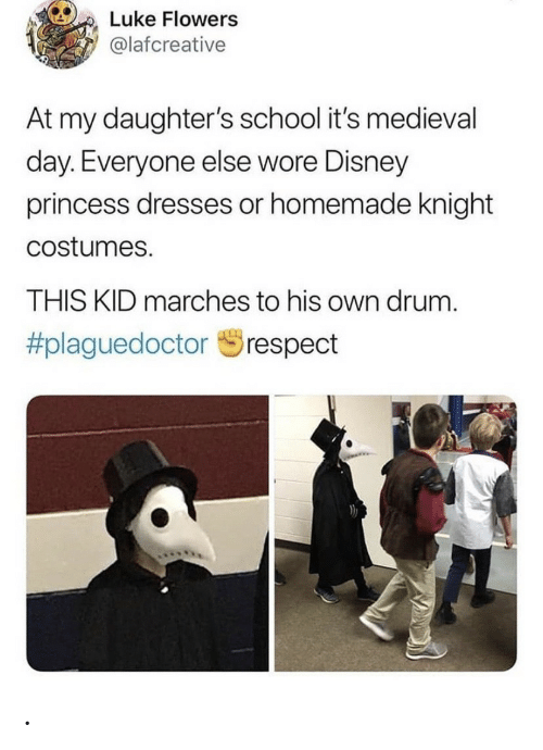 luke: Luke Flowers  @lafcreative  At my daughter's school it's med ieval  day. Everyone else wore Disney  princess dresses or homemade knight  costumes.  THIS KID marches to his own drum  #plaguedoctor  respect .
