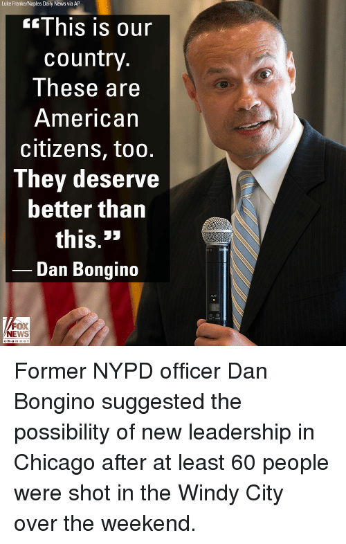 Chicago, Memes, and News: Luke Franke/Naples Daily News via AP  This is our  country  These are  American  citizens, too.  They deserve  better than  this.*  Dan Bongino  SUX2  FOX  NEWS  chan neI Former NYPD officer Dan Bongino suggested the possibility of new leadership in Chicago after at least 60 people were shot in the Windy City over the weekend.
