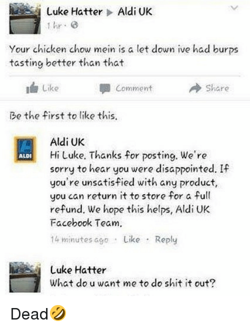 Disappointed, Facebook, and Shit: Luke Hatter > Aldi UK  hr G  Your chicken chow mein is a let down ive had burps  tasting better than that  I Like  Comment  → Share  Be the first to like this  Aldi UK  Hi Luke. Thanks for posting. We're  sorry to hear you were disappointed. If  you're unsatisfied with any product,  you can return it to store for a full  refund. We hope this helps, Aldi UK  Facebook Team.  14 minutes ago Like Reply  ALDI  Luke Hatter  What do u want me to do shit it out? Dead🤣