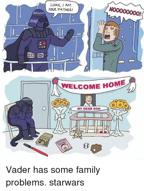Family, Memes, and Home: LUKE, I AM  YOUR FATHER!  N00000000!  WELCOME HOME  MY DEAR SON Vader has some family problems. starwars