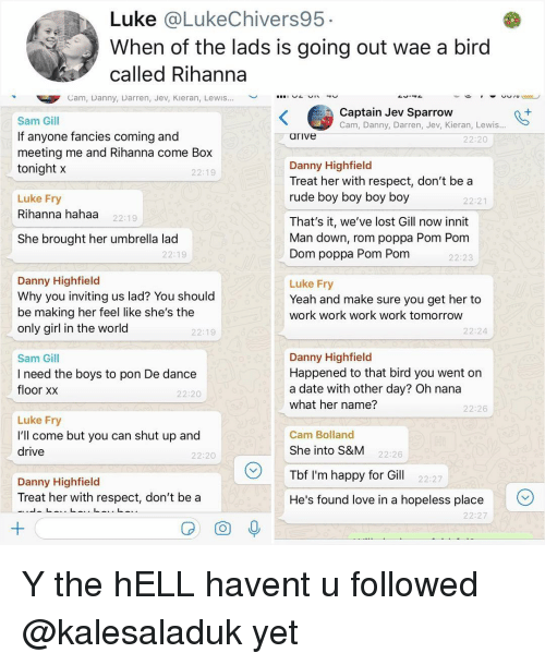 Love, Memes, and Respect: Luke @LukeChivers95  When of the lads is going out wae a bird  called Rihanna  Cam, Danny, Darren, Jev, Kieran, Lewis  ︶  n-  、  Captain Jev Sparrow  Cam, Danny, Darren, Jev, Kieran, Lewis..  Sam Gill  If anyone fancies coming and  meeting me and Rihanna come Box  tonight x  arive  22:20  Danny Highfield  Treat her with respect, don't be a  rude boy boy boy boy  22:19  Luke Fry  Rihanna hahaa  22:21  22:19  That's it, we've lost Gill now innit  Man down, rom poppa Pom Ponm  Dom poppa Pom Pom  She brought her umbrella lad  22:19  22:23  Danny Highfield  Why you inviting us lad? You should  be making her feel like she's the  only girl in the world  Luke Fry  Yeah and make sure you get her to  work work work work tomorrow  22:19  22:24  Sam Gill  I need the boys to pon De dance  floor xx  Danny Highfield  Happened to that bird you went on  a date with other day? Oh nana  what her name?  22:20  22:26  Luke Fry  I'll come but you can shut up and  drive  Cam Bolland  She into S&M  Tbf I'm happy for Gill 22:27  He's found love in a hopeless place  22:20  22:26  Danny Highfield  Treat her with respect, don't be a  22:27 Y the hELL havent u followed @kalesaladuk yet