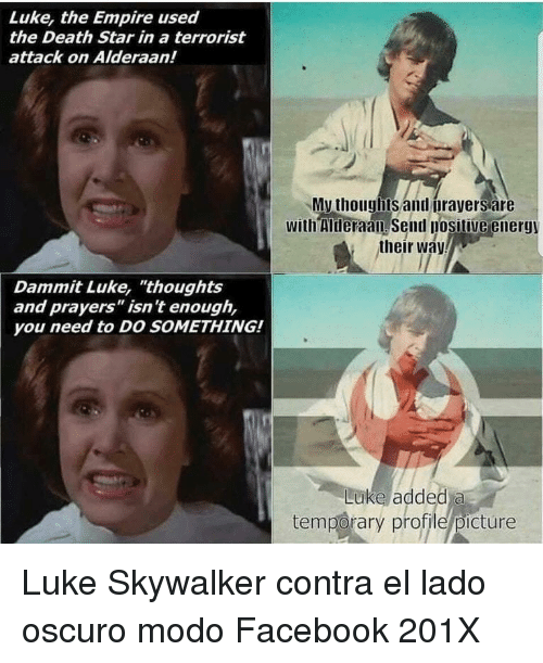 """Luke Skywalker: Luke, the Empire used  the Death Star in a terrorist  attack on Alderaan!  My thouglbts and orayers are  with Mheraan send posilive energy  their way  Dammit Luke, """"thoughts  and prayers"""" isn't enough,  you need to DO SOMETHING!  Luke added a  temporary profile/picture <p>Luke Skywalker contra el lado oscuro modo Facebook 201X</p>"""