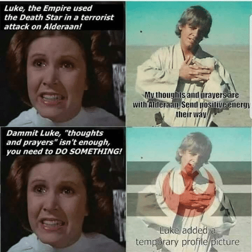 "Sassy Socialast: Luke, the Empire used  the Death Star in a terrorist  attack on Alderaan!  My thoughls and firayersare  with Mheraan Semd nositiueenerg  their wa  Dammit Luke, ""thoughts  and prayers"" isn't enough,  you need to DO sOMETHING!  Luke added a  temporary profile/picture"