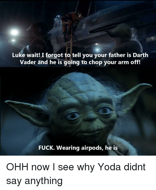 chop: Luke wait! I forgot to tell you your father is Darth  Vader and he is going to chop your arm off.  FUCK. Wearing airpods, he is OHH now I see why Yoda didnt say anything