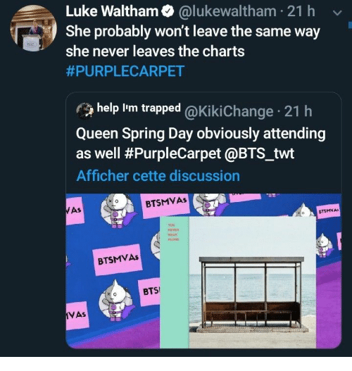 Attending: Luke Waltham @lukewaltham 21 h  She probably won't leave the same way  she never leaves the charts  #PURPLECARPET  help Im trapped @Ki ki Change 21 h  Queen Spring Day obviously attending  as well #PurpleCarpet @BTS_twt  Afficher cette discussion  BTSMVAS  WAS  CTSMVA  veR  WALK  BTSMVAS  BTS  VAs