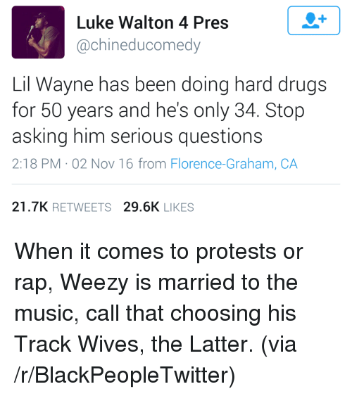 Weezy: Luke Walton 4 Pres  @chineducomedy  Lil Wayne has been doing hard drugs  for 50 years and he's only 34. Stop  asking him serious questions  2:18 PM 02 Nov 16 from Florence-Graham, CA  21.7K RETWEETS 29.6K LIKES <p>When it comes to protests or rap, Weezy is married to the music, call that choosing his Track Wives, the Latter. (via /r/BlackPeopleTwitter)</p>