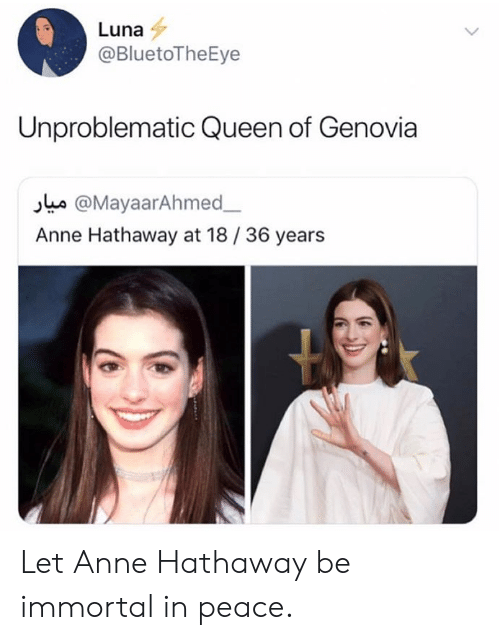 Anne Hathaway: Luna  @BluetoTheEye  Unproblematic Queen of Genovia  s @MayaarAhmed  Anne Hathaway at 18/36 years Let Anne Hathaway be immortal in peace.