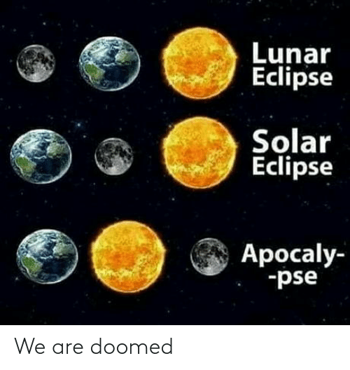 Eclipse: Lunar  Eclipse  Solar  Eclipse  Apocaly-  -pse We are doomed