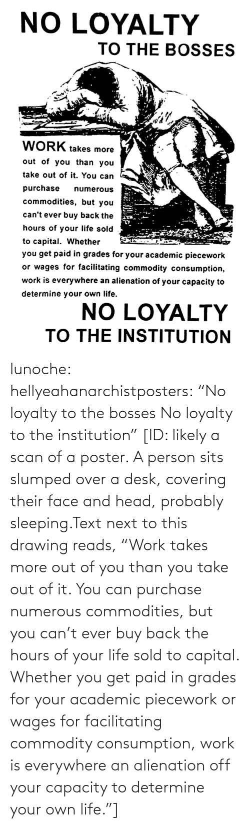 "Desk: lunoche:  hellyeahanarchistposters: ""No loyalty to the bosses No loyalty to the institution""   [ID: likely a scan of a poster. A person sits slumped over a desk, covering their face and head, probably sleeping.Text next to this drawing reads, ""Work takes more out of you than you take out of it. You can purchase numerous commodities, but you can't ever buy back the hours of your life sold to capital. Whether you get paid in grades for your academic piecework or wages for facilitating commodity consumption, work is everywhere an alienation off your capacity to determine your own life.""]"