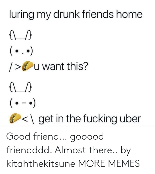 Get In: luring my drunk friends home  {\_}  (..)  />Ou want this?  {\_/}  (• - •)  <\ get in the fucking uber Good friend… gooood friendddd. Almost there.. by kitahthekitsune MORE MEMES