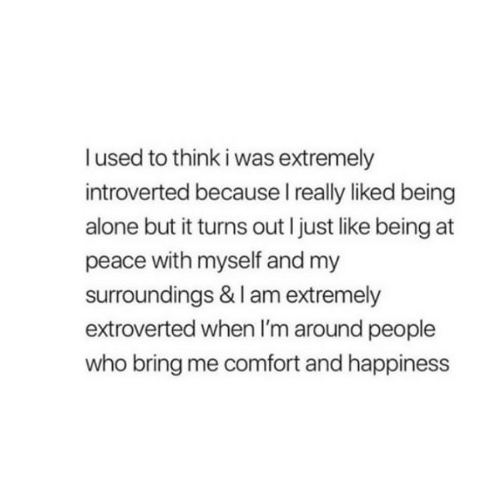 Being Alone, Happiness, and Peace: lused to think i was extremely  introverted because I really liked being  alone but it turns out I just like being at  peace with myself and my  surroundings & I am extremely  extroverted when I'm around people  who bring me comfort and happiness