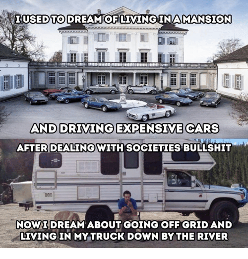 going off: LUSEDTO DREAM OF LIMINGINAMANSION  AND DRIVING EXPENSIVE CARS  AFTER DEALINGWITH SOCIETIES BULLSHIT  NOWIDREAM ABOUT GOING OFF GRID AND  LIVING IN MY TRUCK DOWN BY THE RIVER