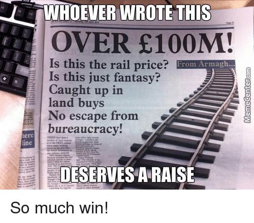 Memes, No Escape, and Bureaucracy: LUWHOEVER WROTE THIS  OVER £100M!  Is this the rail price?  From Armagh  E Is this just fantasy?  Caught up in  a land buys  No escape from  bureaucracy  DESERVES ARAISE So much win!