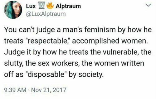 "Feminism, Memes, and Sex: Lux TMe, Alptraum  @LuxAlptraum  You can't judge a man's feminism by how he  treats ""respectable, accomplished women.  Judge it by how he treats the vulnerable, the  slutty, the sex workers, the women written  off as ""disposable"" by society  9:39 AM Nov 21, 2017"