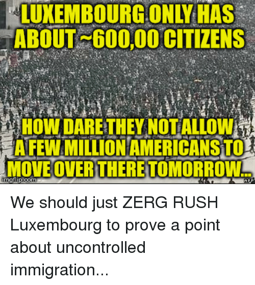 zerg rush: LUXEMBOURG ONLY HAS  ABOUT 600,00 CITIZENS  HOW DARE THEY NOT ALLOW  AFEWAMILLIONAMERICANSTO  MOVE OVER THERE TOMORROW