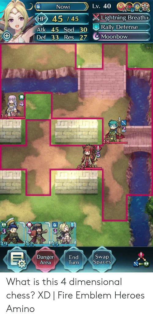 4 Dimensional Chess: Lv. 40  Nowi  Lightning Breath +  45 / 45  Atk 45 Spd 30 Rally Defense  Def 33 Res 27 Moonbow  38  48  49  42  Swap  Spaces  Danger  Area  Turn What is this 4 dimensional chess? XD   Fire Emblem Heroes Amino