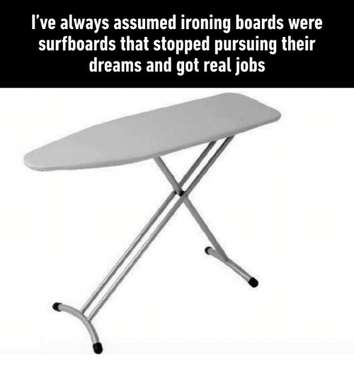 Dank, Jobs, and Dreams: l've always assumed ironing boards were  surfboards that stopped pursuing their  dreams and got real jobs