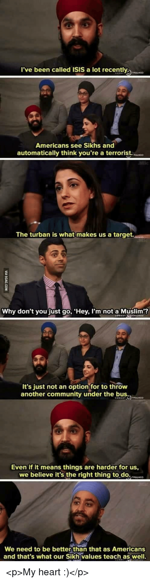 Community, Isis, and Muslim: l've been called ISIS a lot recently  Americans see Sikhs and  automatically think you're a terrorist.  The turban is what makes us a target.  Why don't you just go, Hey, I'm not a Muslim?  It's just not an optionfor to throw  another community under the b  Even if it means things are harder for us,  we believe it's the right thing to.do.N  We need to be better than that as Americans  and that's what our Sikh values teach as well. <p>My heart :)</p>