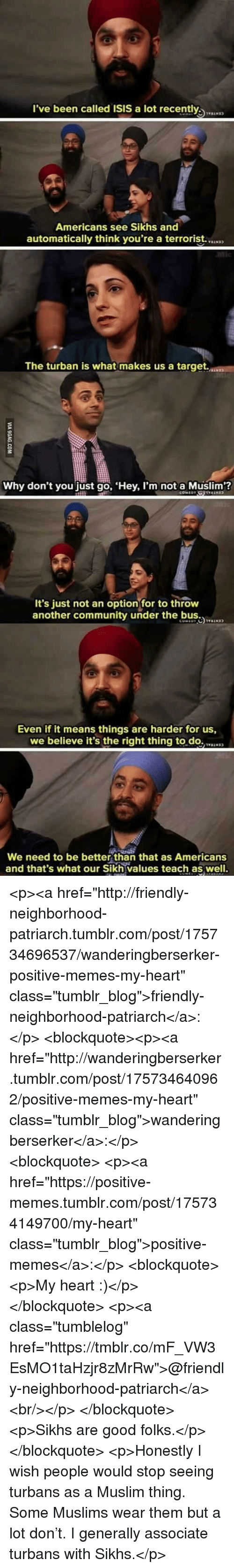 "Community, Isis, and Memes: l've been called ISIS a lot recently  Americans see Sikhs and  automatically think you're a terrorist.  The turban is what makes us a target.  Why don't you just go, Hey, I'm not a Muslim?  It's just not an optionfor to throw  another community under the b  Even if it means things are harder for us,  we believe it's the right thing to.do.N  We need to be better than that as Americans  and that's what our Sikh values teach as well. <p><a href=""http://friendly-neighborhood-patriarch.tumblr.com/post/175734696537/wanderingberserker-positive-memes-my-heart"" class=""tumblr_blog"">friendly-neighborhood-patriarch</a>:</p>  <blockquote><p><a href=""http://wanderingberserker.tumblr.com/post/175734640962/positive-memes-my-heart"" class=""tumblr_blog"">wanderingberserker</a>:</p><blockquote> <p><a href=""https://positive-memes.tumblr.com/post/175734149700/my-heart"" class=""tumblr_blog"">positive-memes</a>:</p> <blockquote><p>My heart :)</p></blockquote> <p><a class=""tumblelog"" href=""https://tmblr.co/mF_VW3EsMO1taHzjr8zMrRw"">@friendly-neighborhood-patriarch</a><br/></p> </blockquote> <p>Sikhs are good folks.</p></blockquote>  <p>Honestly I wish people would stop seeing turbans as a Muslim thing. Some Muslims wear them but a lot don't. I generally associate turbans with Sikhs.</p>"