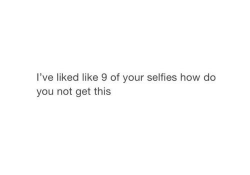 How, You, and This: l've liked like 9 of your selfies how do  you not get this
