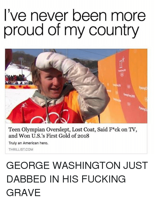 Fucking, Memes, and Lost: l've never been more  proud of my country  Teen Olympian Overslept, Lost Coat, Said F*ck on TV,  and Won U.S.'s First Gold of 2018  Truly an American hero.  THRILLIST.COM GEORGE WASHINGTON JUST DABBED IN HIS FUCKING GRAVE