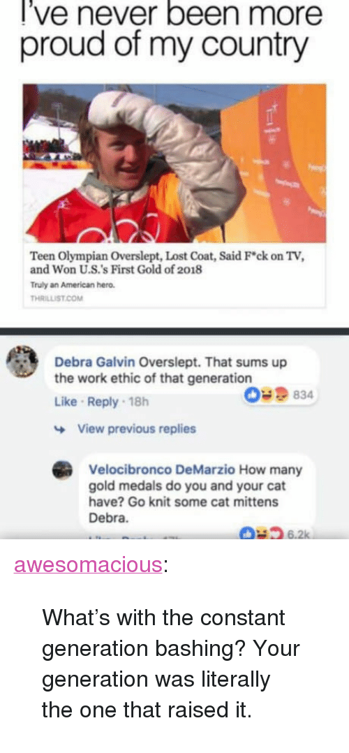 """Tumblr, Lost, and Work: l've never been more  proud of my country  Teen Olympian Overslept, Lost Coat, Said Fck on TV,  and Won U.S.'s First Gold of 2018  Truly an American hero  THRILLİST COM  Debra Galvin Overslept. That sums up  the work ethic of that generation  Like Reply 18h  O9834  View previous replies  Velocibronco DeMarzio How many  gold medals do you and your cat  have? Go knit some cat mittens  Debra  6.2k <p><a href=""""http://awesomacious.tumblr.com/post/171125386872/whats-with-the-constant-generation-bashing-your"""" class=""""tumblr_blog"""">awesomacious</a>:</p>  <blockquote><p>What's with the constant generation bashing? Your generation was literally the one that raised it.</p></blockquote>"""