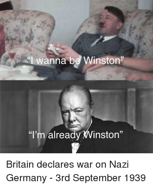 "Germany, Britain, and Nazi: ""lwanna be Winston  ""I'm already Winston"" Britain declares war on Nazi Germany - 3rd September 1939"