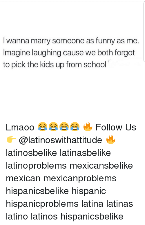 Funny, Latinos, and Memes: lwanna marry someone as funny as me.  Imagine laughing cause we both forgot  to pick the kids up from school Lmaoo 😂😂😂😂 🔥 Follow Us 👉 @latinoswithattitude 🔥 latinosbelike latinasbelike latinoproblems mexicansbelike mexican mexicanproblems hispanicsbelike hispanic hispanicproblems latina latinas latino latinos hispanicsbelike