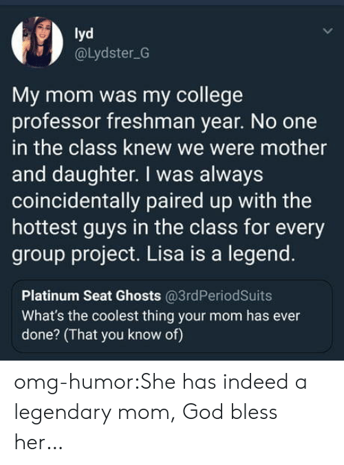 College, God, and Omg: lyd  @Lydster G  My mom was my college  professor freshman year. No one  in the class knew we were mother  and daughter. I was always  coincidentally paired up with the  hottest guys in the class for every  group project. Lisa is a legend.  Platinum Seat Ghosts @3rdPeriodSuits  What's the coolest thing your mom has ever  done? (That you know of) omg-humor:She has indeed a legendary mom, God bless her…