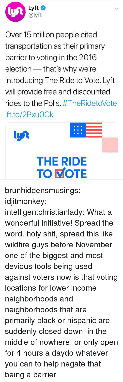 Shit, Tumblr, and Black: lyft  Lyft  @lyft  Over 15 million people cited  transportation as their primary  barrier to voting in the 2016  election- that's why we're  introducing The Ride to Vote. Lyft  will provide free and discounted  rides to the Polls. #TheRidetoVote  Ift.to/2PxuOCk  lyf  THE RIDE  TO KOTE brunhiddensmusings: idjitmonkey:  intelligentchristianlady: What a wonderful initiative! Spread the word. holy shit, spread this like wildfire guys before November  one of the biggest and most devious tools being used against voters now is that voting locations for lower income neighborhoods and neighborhoods that are primarily black or hispanic are suddenly closed down, in the middle of nowhere, or only open for 4 hours a daydo whatever you can to help negate that being a barrier