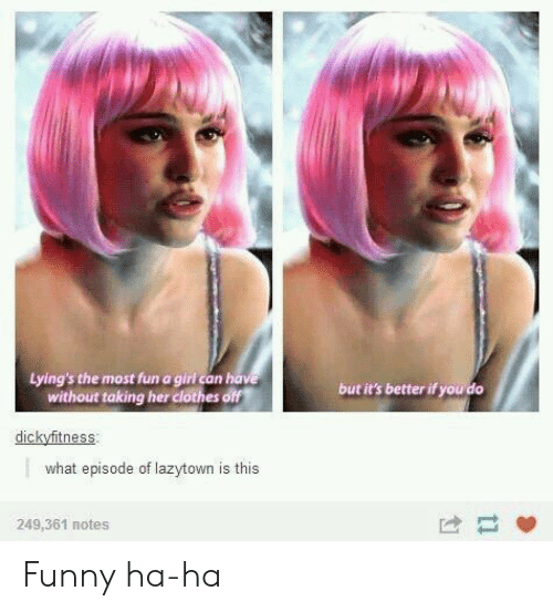 Clothes, Funny, and Girl: Lying's the most fun a girl can have  without taking her clothes off  but it's better if you do  dickyfitness  what episode of lazytown is this  249,361 notes  1 Funny ha-ha
