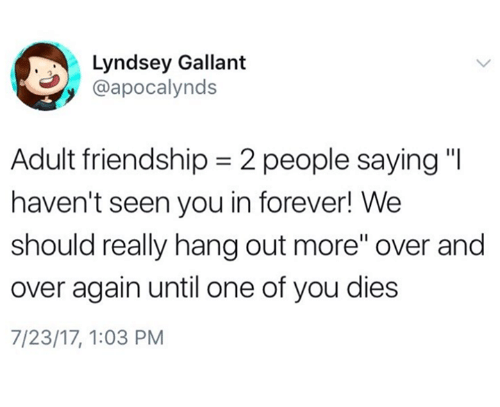 "Forever, Humans of Tumblr, and Friendship: Lyndsey Gallant  @apocalynds  Adult friendship-2 people saying""  haven't seen you in forever! We  should really hang out more"" over and  over again until one of you dies  7/23/17, 1:03 PM"