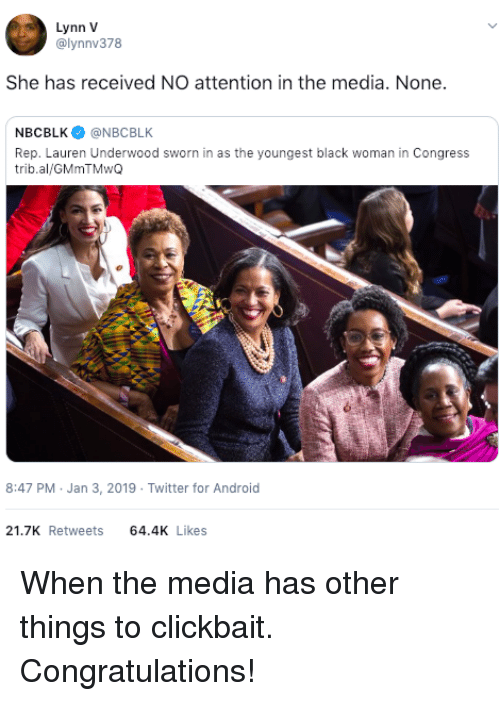Android, Twitter, and Black: Lynn V  @lynnv378  She has received NO attention in the media. None.  NBCBLK@NBCBLK  Rep. Lauren Underwood sworn in as the youngest black woman in Congress  trib.al/GMmTMwQ  8:47 PM Jan 3, 2019 Twitter for Android  21.7K Retweets 64.4 Likes When the media has other things to clickbait. Congratulations!