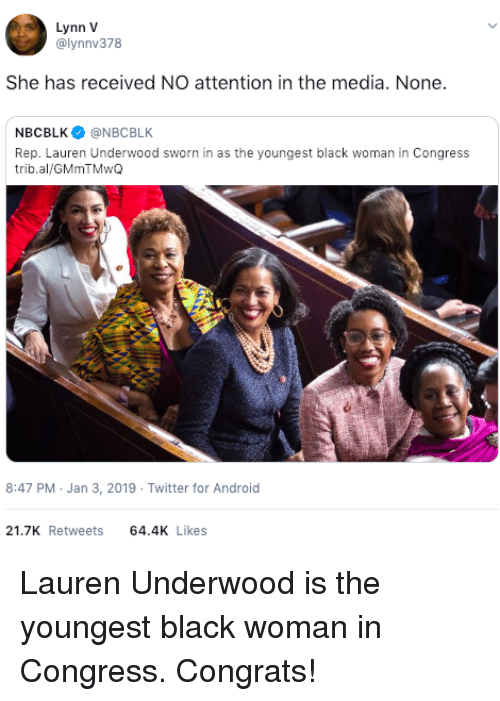 Android, Twitter, and Black: Lynn V  @lynnv378  She has received NO attention in the media. None.  NBCBLK@NBCBLK  Rep. Lauren Underwood sworn in as the youngest black woman in Congress  trib.al/GMmTMwQ  8:47 PM Jan 3, 2019 Twitter for Android  21.7K Retweets 64.4 Likes Lauren Underwood is the youngest black woman in Congress. Congrats!