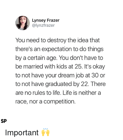 Life, Kids, and Okay: Lynsey Frazer  @lynzfrazer  You need to destroy the idea that  there's an expectation to do things  by a certain age. You don't have to  be married with kids at 25. It's okay  to not have your dream job at 30 or  to not have graduated by 22. There  are no rules to life. Life is neithera  race, nor a competition.  SP Important 🙌