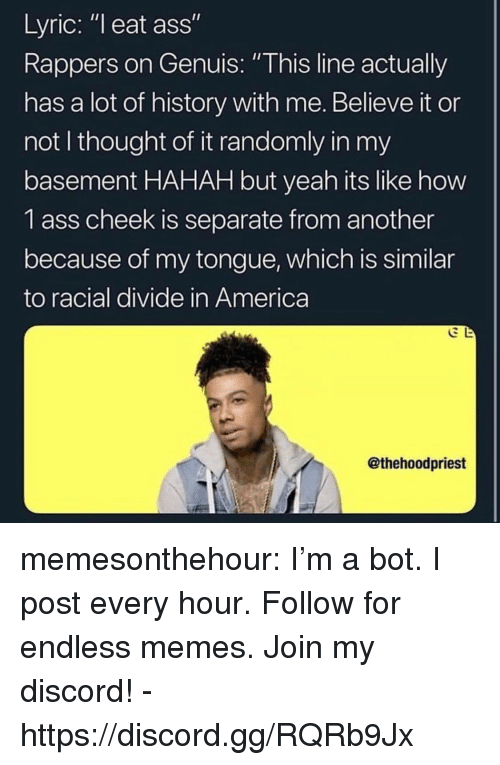 """America, Ass, and Gg: Lyric: """"l eat ass""""  Rappers on Genuis: """"This line actually  has a lot of history with me. Believe it or  not I thought of it randomly in my  basement HAHAH but yeah its like how  1 ass cheek is separate from another  because of my tongue, which is similar  to racial divide in America  @thehoodpriest memesonthehour:  I'm a bot. I post every hour. Follow for endless memes. Join my discord! - https://discord.gg/RQRb9Jx"""