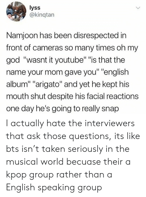 "God, Oh My God, and Taken: lyss  @kinqtan  Namjoon has been disrespected in  front of cameras so many times oh my  god ""wasnt it youtube"" ""is that the  name your mom gave you"" ""english  album"" ""arigato"" and yet he kept his  mouth shut despite his facial reactions  one day he's going to really snap I actually hate the interviewers that ask those questions, its like bts isn't taken seriously in the musical world becuase their a kpop group rather than a English speaking group"