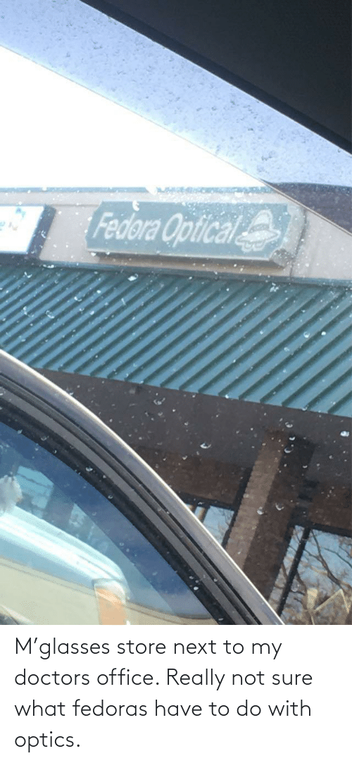 Next To: M'glasses store next to my doctors office. Really not sure what fedoras have to do with optics.