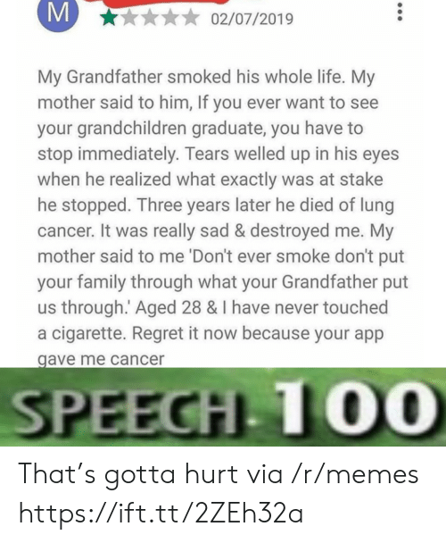 He Died: M  02/07/2019  My Grandfather smoked his whole life. My  mother said to him, If you ever want to see  your grandchildren graduate, you have  stop immediately. Tears welled up in his eyes  when he realized what exactly was at stake  he stopped. Three years later he died of lung  cancer. It was really sad & destroyed me. My  mother said to me 'Don't ever smoke don't put  your family through what your Grandfather put  us through. Aged 28 & I have never touched  a cigarette. Regret it now because your app  gave me cancer  SPEECH 10O0 That's gotta hurt via /r/memes https://ift.tt/2ZEh32a