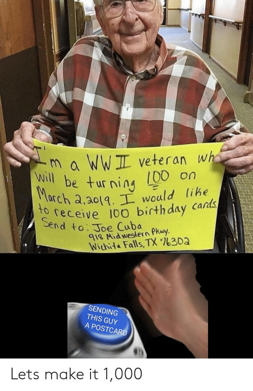 Anaconda, Birthday, and Cuba: m a WWIL veteran wha  00 on  will be turning  Seeceive 100 birthday cards  end to. Joe Cuba  rch a.a0tq would lihe  le  918 Nid weslern PKwy  Wichita Falls, TX 7630a  SENDING  THIS GUY  A POSTCARD Lets make it 1,000