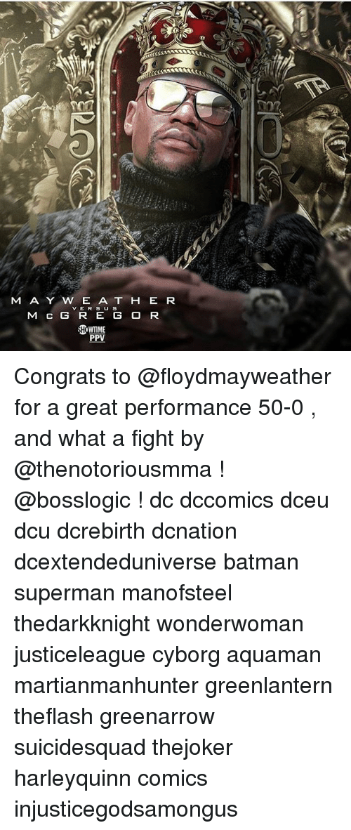 Supermane: M A Y W E A T H E R  VER S U S  M C G R E G O R  PPV Congrats to @floydmayweather for a great performance 50-0 , and what a fight by @thenotoriousmma ! @bosslogic ! dc dccomics dceu dcu dcrebirth dcnation dcextendeduniverse batman superman manofsteel thedarkknight wonderwoman justiceleague cyborg aquaman martianmanhunter greenlantern theflash greenarrow suicidesquad thejoker harleyquinn comics injusticegodsamongus