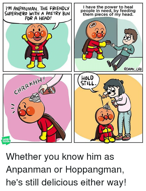 Head, Memes, and Superhero: 'M ANPANMAN, THE FRIENDLyI haye the power to heal  SUPERHERO WITH A PASTRY BUNthem pieces of my head.  them pieces of my head  FOR A HEAD!  DAMI LEE  HOLO  STILL.  CHRRKHH!  WEB  TOON Whether you know him as Anpanman or Hoppangman, he's still delicious either way!