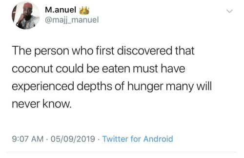Eaten: M.anuel  @majj_manuel  The person who first discovered that  coconut could be eaten must have  experienced depths of hunger many will  never know.  9:07 AM - 05/09/2019 · Twitter for Android